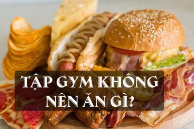 Tập Gym không nên ăn gì? 20 thực phẩm bạn cần hạn chế khi tập Gym